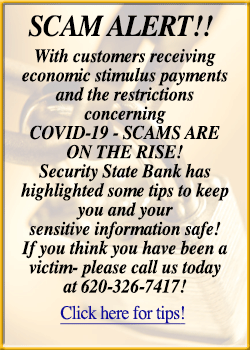 SCAM ALERT!! With customers receiving economic stimulus payments and the restrictions concerning COVID-19 - SCAMS ARE ON THE RISE! Security State Bank has highlighted some tips to keep you and your sensitive information safe! If you think you have been a victim- please call us today at 620-326-7417! Click here for tips