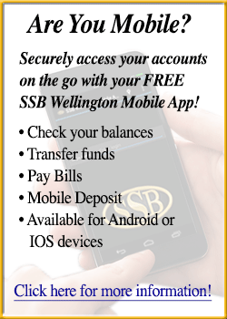 Are you Mobile? Securely access your account information on the go with your free SSB Wellington Mobile App. Check your balances, Transfer Funds, bay Bills, Mobile Deposits, Available for Android or IOS devices. Click here for more information.